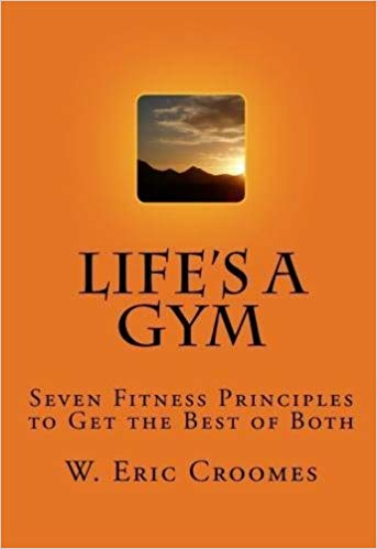 Life's A Gym: Seven Fitness Principles to Get the Best of Both.